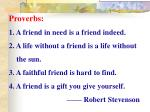 Proverbs: 1. A friend in need is a friend indeed.