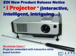 "EDI New Product Release Notice ""  i Projector  "" (interactive, intelligent, intriguing…)"