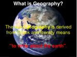 What is Geography? The word  geography  is derived from Greek and literally means