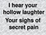 I hear your hollow laughter Your sighs of secret pain
