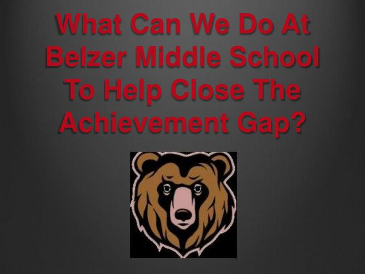 what can we do at belzer middle school to help close the achievement gap n.