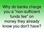 """Why do banks charge you a """"non-sufficient funds fee"""" on money they already know you don't have?"""