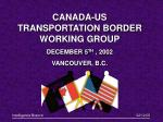 CANADA-US TRANSPORTATION BORDER WORKING GROUP DECEMBER 5 TH , 2002 VANCOUVER, B.C.