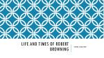 LIFE AND TIMES OF ROBERT BROWNING