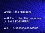 Group 7, the Halogens WALT – Explain the properties of 'SALT FORMERS' WILF – Questions answered