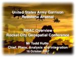 United States Army Garrison Redstone Arsenal BRAC Overview Rocket City Geospatial Conference