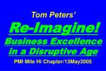Tom Peters'   Re-Imagine! Business Excellence in a Disruptive Age PMI Mile Hi Chapter/13May2005