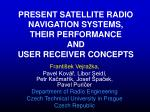 PRESENT SATELLITE RADIO NAVIGATION SYSTEMS, THEIR PERFORMANCE AND USER RECEIVER CONCEPTS