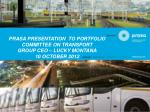 PRASA PRESENTATION  TO PORTFOLIO COMMITTEE ON TRANSPORT  GROUP CEO – LUCKY MONTANA 10 OCTOBER 2012