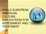 ANGLO-EUROPEAN AMERICAN CULTURE:  IMPLICATIONS FOR ASSESSMENT AND TREATMENT