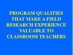 PROGRAM QUALITIES THAT MAKE A FIELD RESEARCH EXPERIENCE VALUABLE TO CLASSROOM TEACHERS