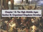 Chapter 13: The High Middle Ages Section III: Organized Kingdoms Develop