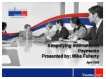 Simplifying International Payments Presented by: Mike Faherty April 2008