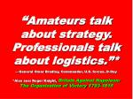 """ Amateurs talk about strategy. Professionals talk about logistics.""*"