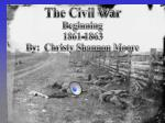 The Civil War Beginning 1861-1863 By:  Christy Shannon Moore